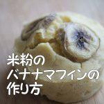 子供向け米粉のバナナマフィンの作り方!アトピーの子供にもおすすめ
