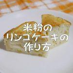 子供のおやつにおすすめ!ほんのり甘い米粉のリンゴケーキの作り方